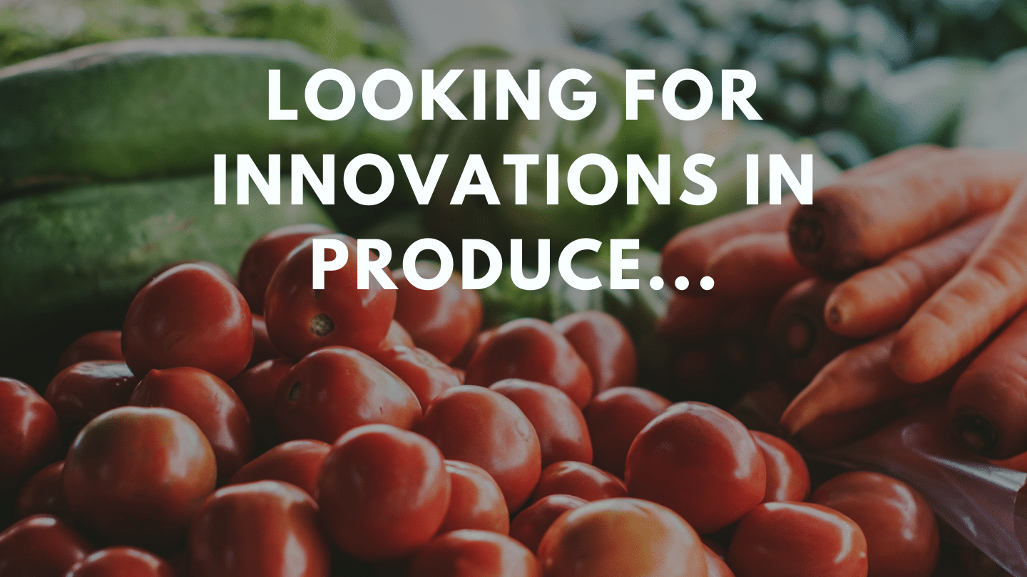 Looking for Innovations in Produce