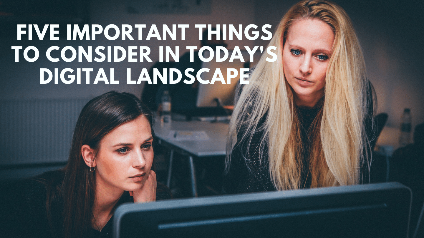 5 Important Things to Consider in Today's Digital Landscape