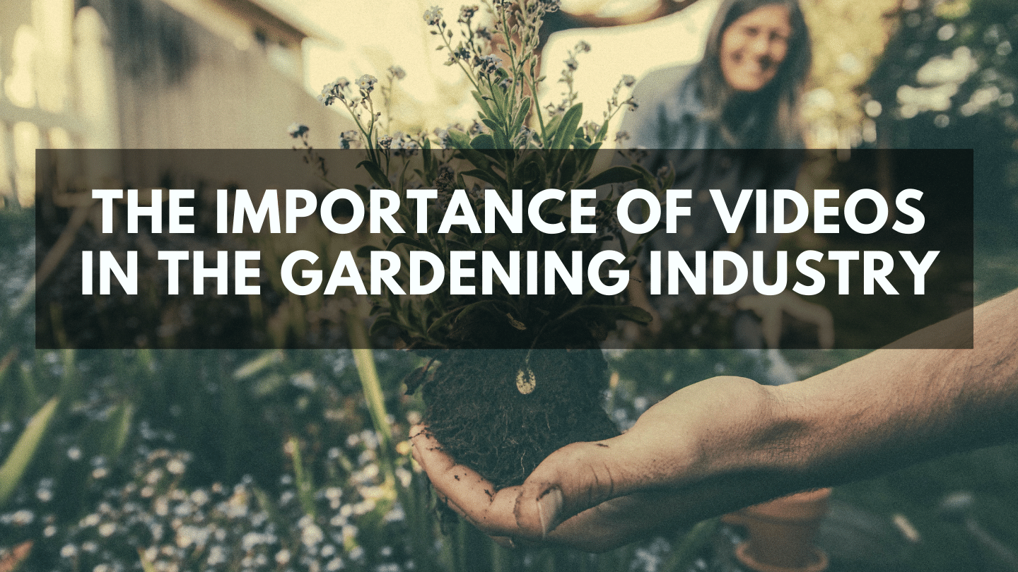 The Importance of Videos in the Gardening Industry