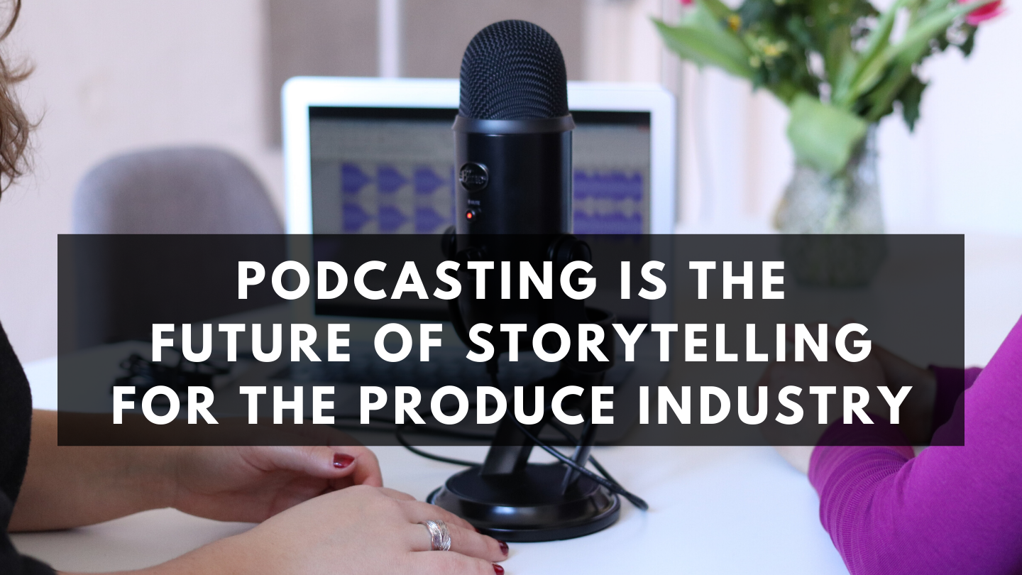 Podcasting Is the Future of Storytelling for the Produce Industry