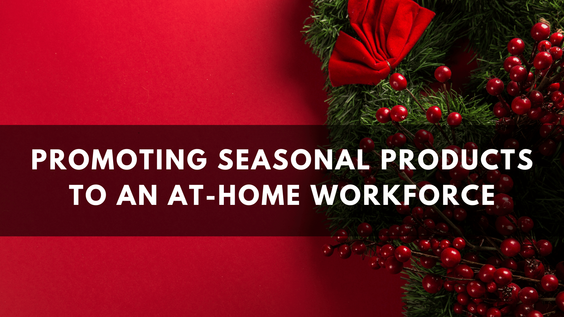 Promoting Seasonal Products to an At-Home Workforce