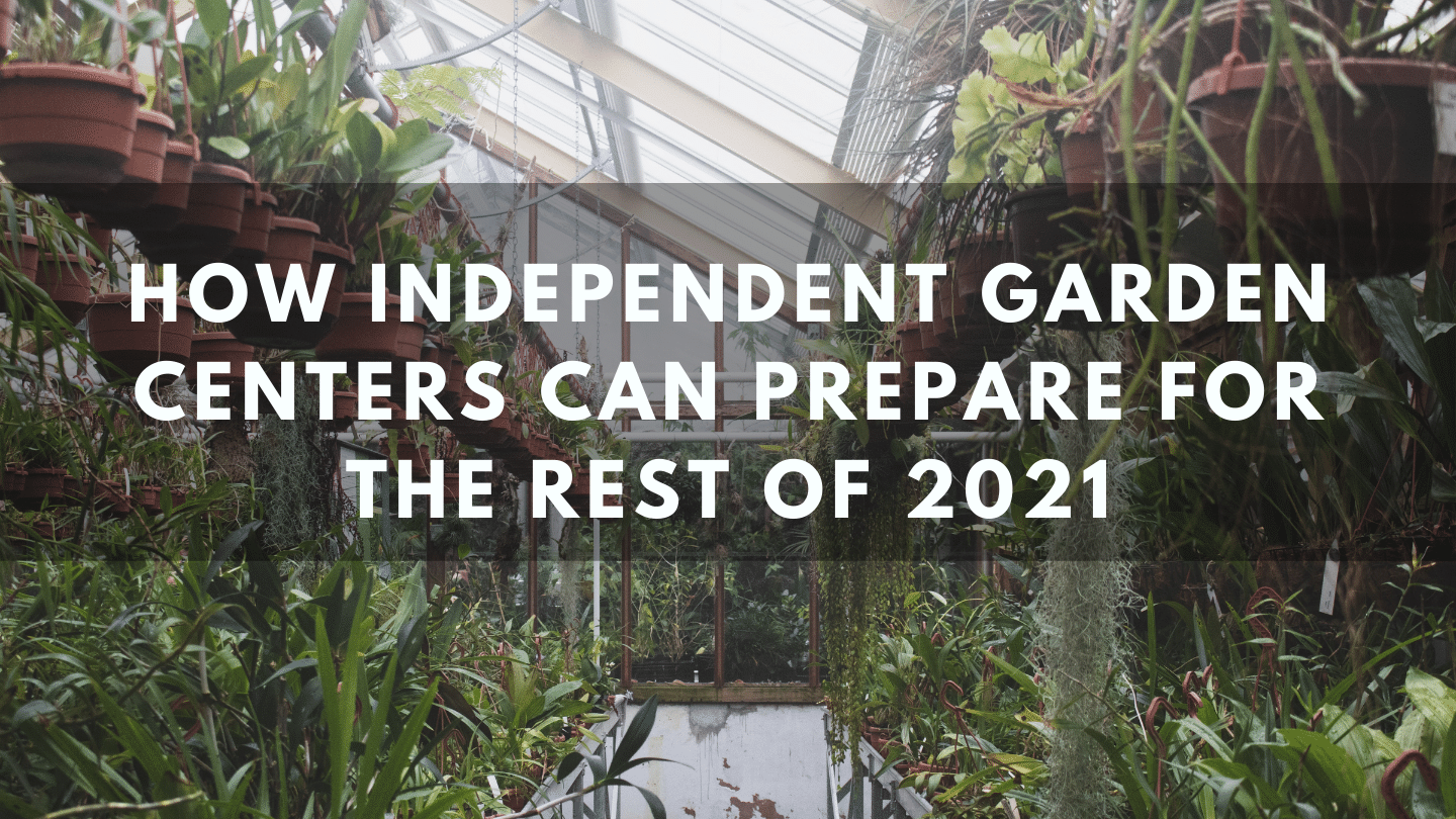 How Independent Garden Centers Can Prepare for the Rest of 2021