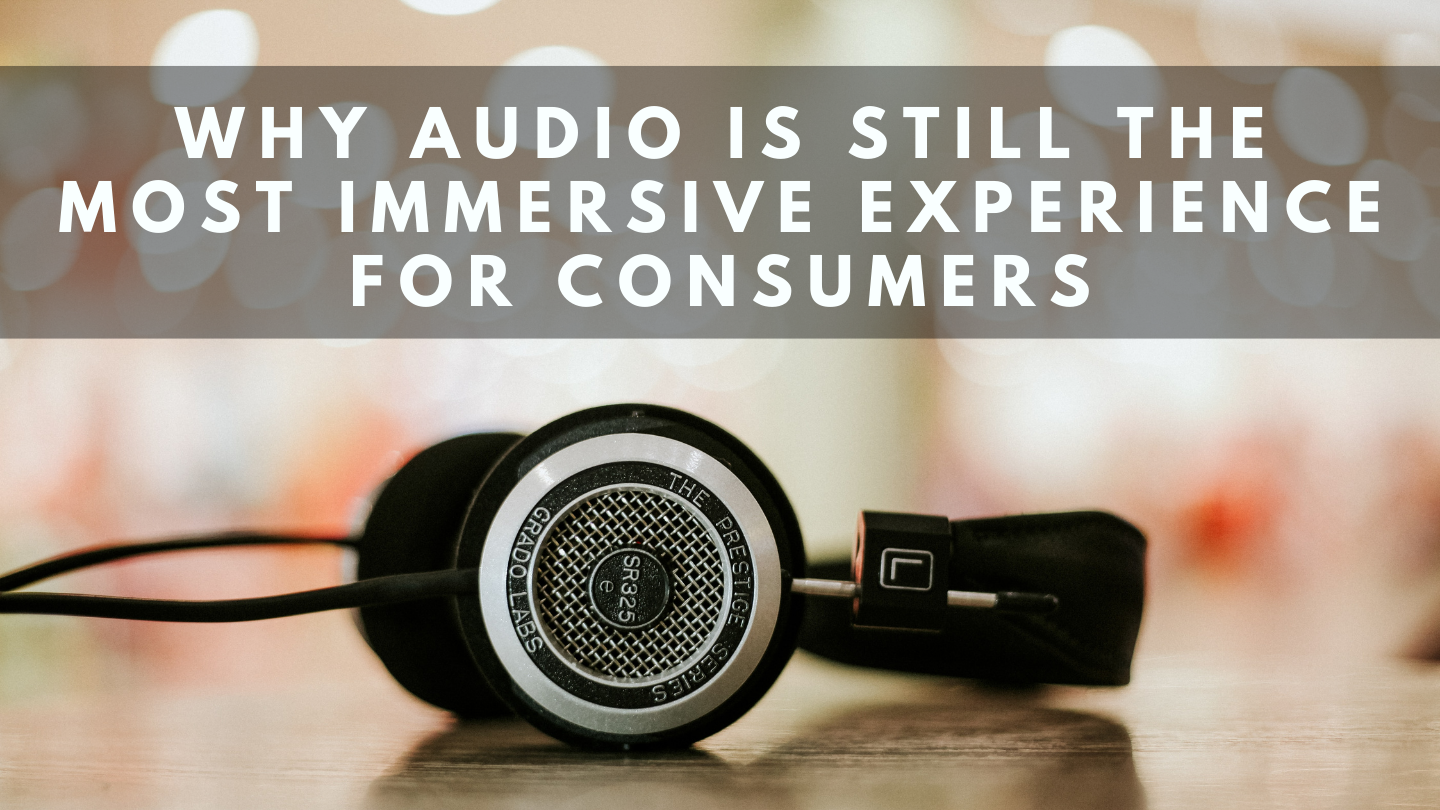 Why Audio is Still the Most Immersive Experience for Consumers